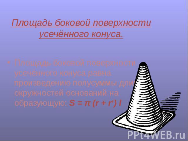 Площадь боковой поверхности усечённого конуса. Площадь боковой поверхности усечённого конуса равна произведению полусуммы длин окружностей оснований на образующую: S = π (r + r') l