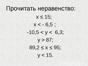 Прочитать неравенство: х ≤ 15; х < - 6,5 ; -10,5 < у < 6,3; у > 87;