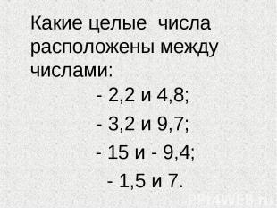 Какие целые числа расположены между числами: - 2,2 и 4,8; - 3,2 и 9,7; - 15 и -