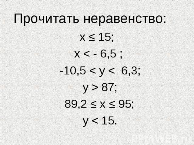 Прочитать неравенство: х ≤ 15; х < - 6,5 ; -10,5 < у < 6,3; у > 87; 89,2 ≤ х ≤ 95; у < 15.