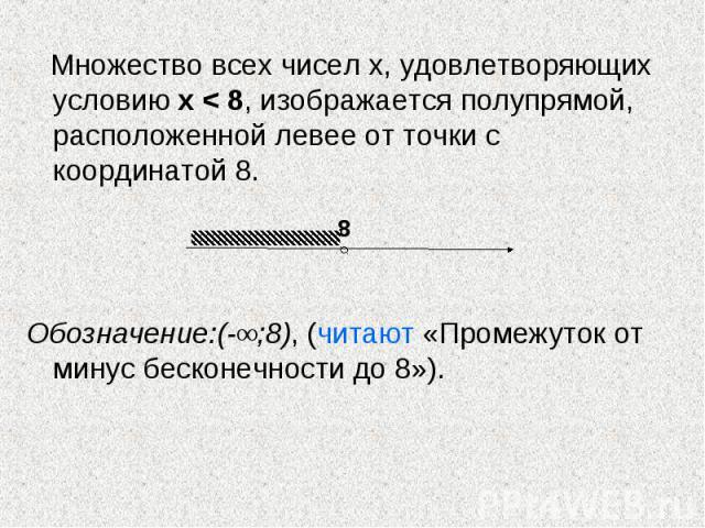 Множество всех чисел х, удовлетворяющих условию х < 8, изображается полупрямой, расположенной левее от точки с координатой 8. Обозначение:(-∞;8), (читают «Промежуток от минус бесконечности до 8»).