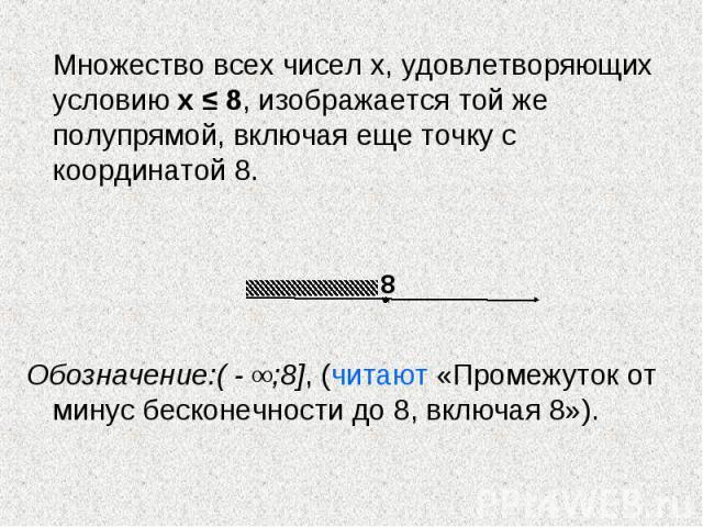 Множество всех чисел х, удовлетворяющих условию х ≤ 8, изображается той же полупрямой, включая еще точку с координатой 8. Обозначение:( - ∞;8], (читают «Промежуток от минус бесконечности до 8, включая 8»).
