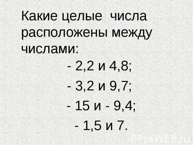 Какие целые числа расположены между числами: - 2,2 и 4,8; - 3,2 и 9,7; - 15 и - 9,4; - 1,5 и 7.