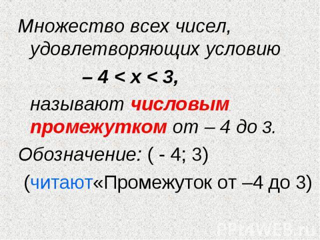 Множество всех чисел, удовлетворяющих условию Множество всех чисел, удовлетворяющих условию – 4 < х < 3, называют числовым промежутком от – 4 до 3. Обозначение: ( - 4; 3) (читают«Промежуток от –4 до 3)