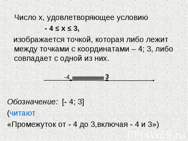 Число х, удовлетворяющее условию Число х, удовлетворяющее условию - 4 ≤ х ≤ 3, изображается точкой, которая либо лежит между точками с координатами – 4; 3, либо совпадает с одной из них. Обозначение: [- 4; 3] (читают «Промежуток от - 4 до 3,включая …