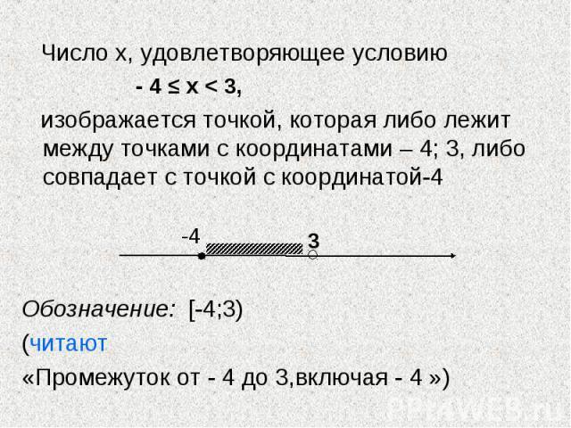 Число х, удовлетворяющее условию Число х, удовлетворяющее условию - 4 ≤ х < 3, изображается точкой, которая либо лежит между точками с координатами – 4; 3, либо совпадает с точкой с координатой-4 Обозначение: [-4;3) (читают «Промежуток от - 4 до …