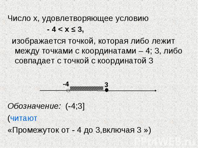 Число х, удовлетворяющее условию Число х, удовлетворяющее условию - 4 < х ≤ 3, изображается точкой, которая либо лежит между точками с координатами – 4; 3, либо совпадает с точкой с координатой 3 Обозначение: (-4;3] (читают «Промежуток от - 4 до …