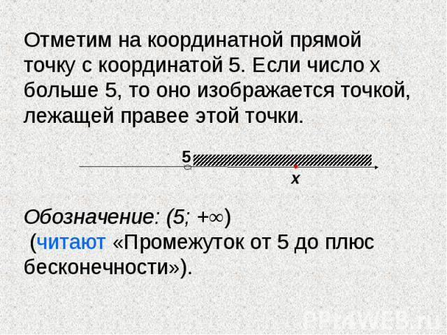 Отметим на координатной прямой точку с координатой 5. Если число х больше 5, то оно изображается точкой, лежащей правее этой точки. Обозначение: (5; +∞) (читают «Промежуток от 5 до плюс бесконечности»).