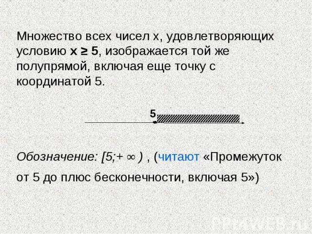 Множество всех чисел х, удовлетворяющих условию х ≥ 5, изображается той же полупрямой, включая еще точку с координатой 5. Обозначение: [5;+ ∞ ) , (читают «Промежуток от 5 до плюс бесконечности, включая 5»)
