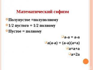 Математический софизм Полупустое =полуполному 1/2 пустого = 1/2 полному Пустое =