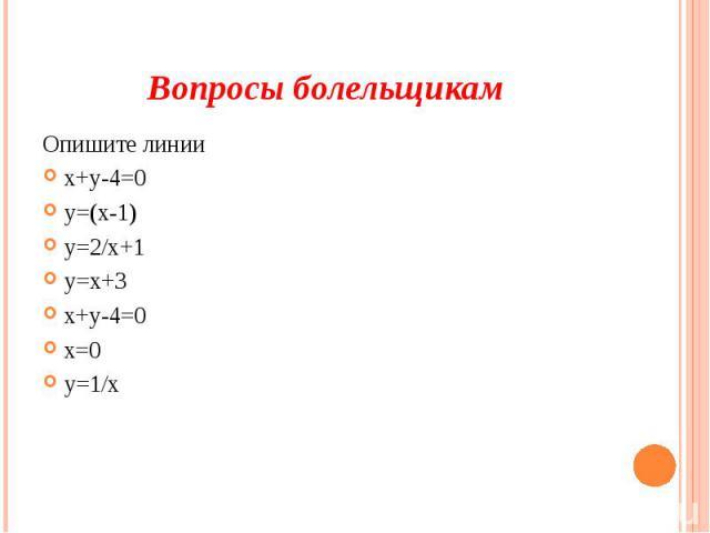 Вопросы болельщикам Опишите линии х+у-4=0 у=(х-1) у=2/х+1 у=х+3 х+у-4=0 х=0 у=1/х