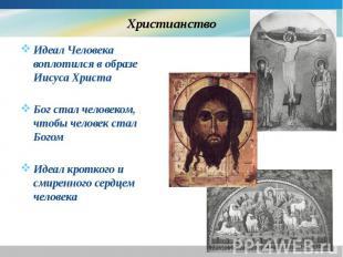 Христианство Идеал Человека воплотился в образе Иисуса Христа Бог стал человеком