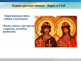 Первые русские святые - Борис и Глеб Нравственный идеал -любовь к ближнему. Жизн
