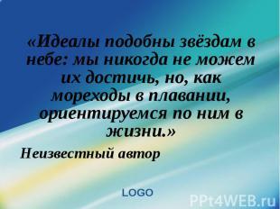 «Идеалы подобны звёздам в небе: мы никогда не можем их достичь, но, как мореходы