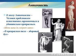 Античность В эпоху Античности – Человек представлен естественно гармоничным и уд