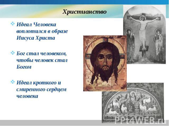 Христианство Идеал Человека воплотился в образе Иисуса Христа Бог стал человеком, чтобы человек стал Богом Идеал кроткого и смиренного сердцем человека