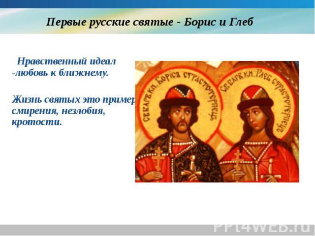 Первые русские святые - Борис и Глеб Нравственный идеал -любовь к ближнему. Жизнь святых это пример смирения, незлобия, кротости.