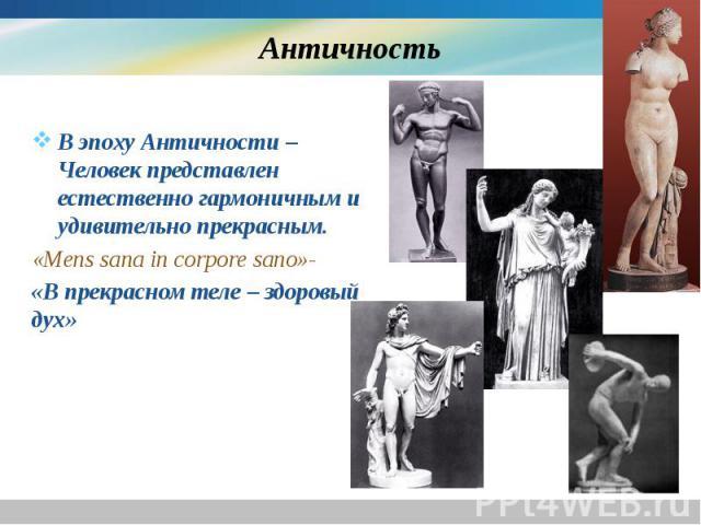 Античность В эпоху Античности – Человек представлен естественно гармоничным и удивительно прекрасным. «Mens sana in corpore sano»- «В прекрасном теле – здоровый дух»