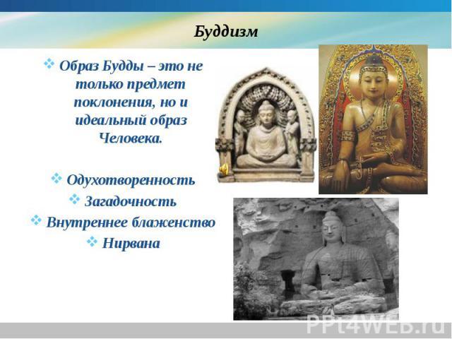 Буддизм Образ Будды – это не только предмет поклонения, но и идеальный образ Человека. Одухотворенность Загадочность Внутреннее блаженство Нирвана