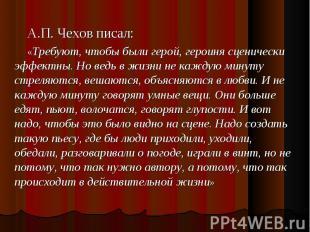 А.П. Чехов писал: «Требуют, чтобы были герой, героиня сценически эффектны. Но ве