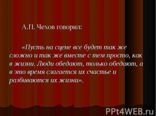 А.П. Чехов говорил: А.П. Чехов говорил: «Пусть на сцене все будет так же сложно