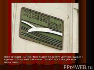 После премьеры «ЧАЙКИ» Чехов подарил Немировичу-Данченко медальон с надписью: «T