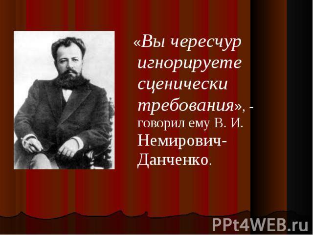 «Вы чересчур игнорируете сценически требования», - говорил ему В. И. Немирович-Данченко.