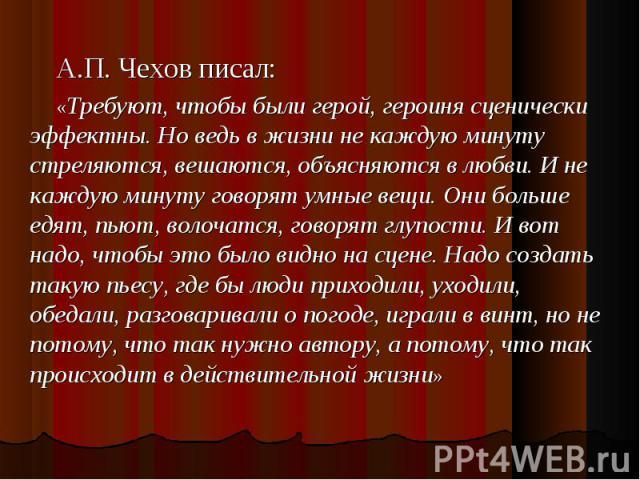 А.П. Чехов писал: «Требуют, чтобы были герой, героиня сценически эффектны. Но ведь в жизни не каждую минуту стреляются, вешаются, объясняются в любви. И не каждую минуту говорят умные вещи. Они больше едят, пьют, волочатся, говорят глупости. И вот н…
