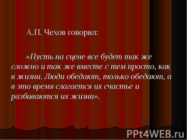 А.П. Чехов говорил: А.П. Чехов говорил: «Пусть на сцене все будет так же сложно и так же вместе с тем просто, как в жизни. Люди обедают, только обедают, а в это время слагается их счастье и разбиваются их жизни».