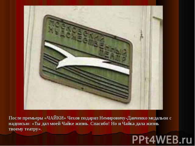 После премьеры «ЧАЙКИ» Чехов подарил Немировичу-Данченко медальон с надписью: «Tы дал моей Чайке жизнь. Спасибо! Но и Чайка дала жизнь твоему театру». После премьеры «ЧАЙКИ» Чехов подарил Немировичу-Данченко медальон с надписью: «Tы дал моей Чайке ж…
