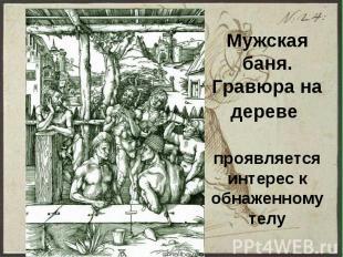 Мужская баня. Гравюра на дереве проявляется интерес к обнаженному телу