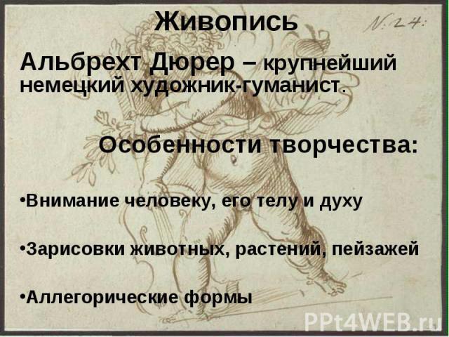 Живопись Альбрехт Дюрер – крупнейший немецкий художник-гуманист. Особенности творчества: Внимание человеку, его телу и духу Зарисовки животных, растений, пейзажей Аллегорические формы