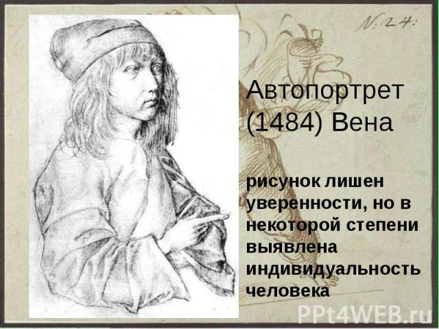 Автопортрет (1484) Вена рисунок лишен уверенности, но в некоторой степени выявлена индивидуальность человека
