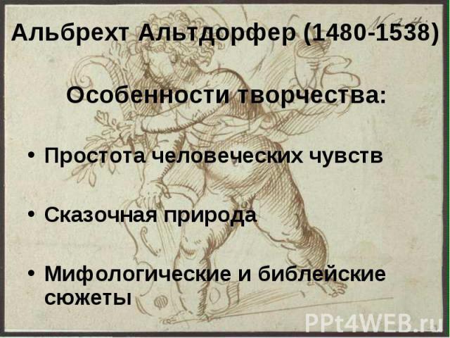 Альбрехт Альтдорфер (1480-1538) Особенности творчества: Простота человеческих чувств Сказочная природа Мифологические и библейские сюжеты
