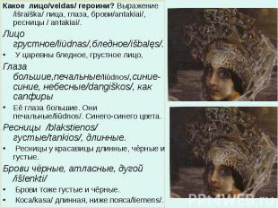 Какое лицо/veidas/ героини? Выражение /išraiška/ лица, глаза, брови/antakiai/, р
