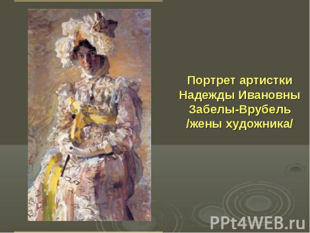 Портрет артистки Надежды Ивановны Забелы-Врубель /жены художника/