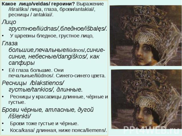 Какое лицо/veidas/ героини? Выражение /išraiška/ лица, глаза, брови/antakiai/, ресницы / antakiai/. Какое лицо/veidas/ героини? Выражение /išraiška/ лица, глаза, брови/antakiai/, ресницы / antakiai/. Лицо грустное/liūdnas/,бледное/išbalęs/. У …
