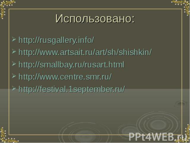 Использовано: http://rusgallery.info/ http://www.artsait.ru/art/sh/shishkin/ http://smallbay.ru/rusart.html http://www.centre.smr.ru/ http://festival.1september.ru/