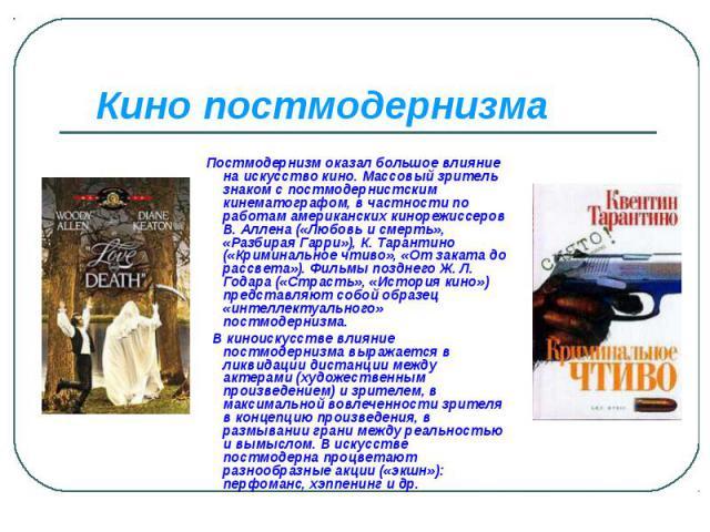 Кино постмодернизма Постмодернизм оказал большое влияние на искусство кино. Массовый зритель знаком с постмодернистским кинематографом, в частности по работам американских кинорежиссеров В. Аллена («Любовь и смерть», «Разбирая Гарри»), К. Тарантино …