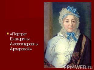 «Портрет Екатерины Александровны Архаровой» «Портрет Екатерины Александровны Арх