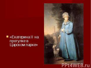 «Екатерина II на прогулке в Царском парке» «Екатерина II на прогулке в Царском п