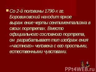 Со 2-й половины 1790-х гг. Боровиковский находит яркое выражение черты сентимент