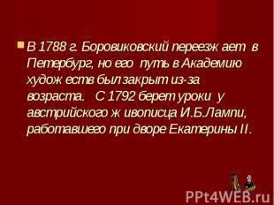 В 1788 г. Боровиковский переезжает в Петербург, но его путь в Академ