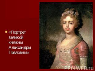 «Портрет великой княжны Александры Павловны» «Портрет великой княжны Александры