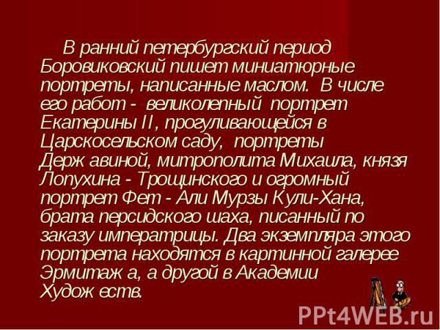 В ранний петербургский период Боровиковский пишет миниатюрные портреты, написанные маслом. В числе его работ - великолепный портрет Екатерины II, прогуливающейся в Царскосельском саду, портреты Державиной, митрополита Михаила, княз…