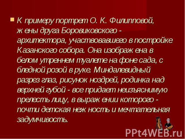 К примеру портрет О. К. Филипповой, жены друга Боровиковского - архитектора, участвовавшего в постройке Казанского собора. Она изображена в белом утреннем туалете на фоне сада, с бледной розой в руке. Миндалевидный разрез глаз, рисунок ноздрей, роди…