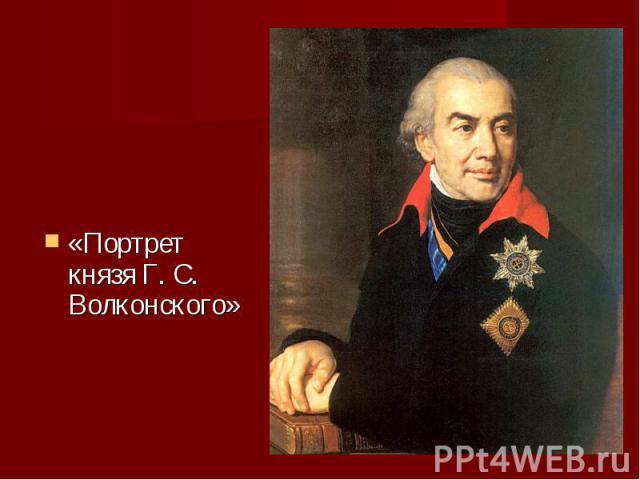 «Портрет князя Г. С. Волконского» «Портрет князя Г. С. Волконского»