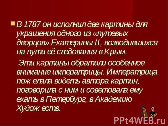 В 1787 он исполнил две картины для украшения одного из «путевых дворцов» Екатерины II, возводившихся на пути её следования в Крым. Эти картины обратили особенное внимание императрицы. Императрица пожелала видеть автора картин, поговори…