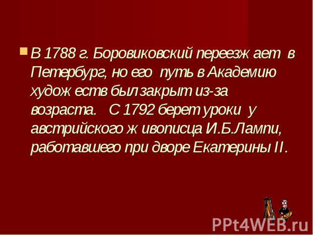 В 1788 г. Боровиковский переезжает в Петербург, но его путь в Академию художеств был закрыт из-за возраста. С 1792 берет уроки у австрийского живописца И.Б.Лампи, работавшего при дворе Екатерины II. В 1788 г. Боровиковский пе…