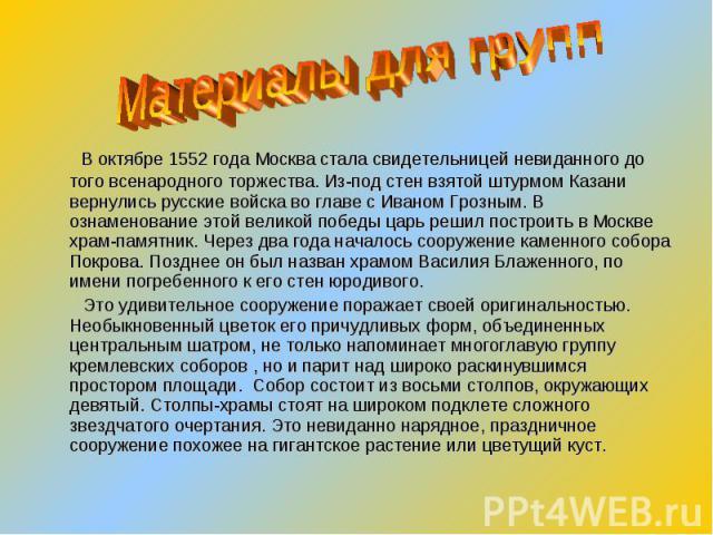 В октябре 1552 года Москва стала свидетельницей невиданного до того всенародного торжества. Из-под стен взятой штурмом Казани вернулись русские войска во главе с Иваном Грозным. В ознаменование этой великой победы царь решил построить в Москве храм-…